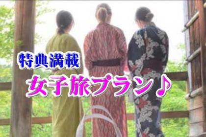 【女子旅プラン】1日5組限定!特典満載!